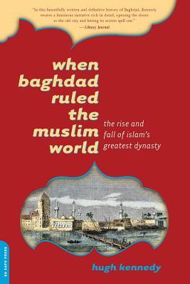 When Baghdad Ruled the Muslim World: The Rise and Fall of Islam's Greatest Dynasty - Kennedy, Hugh