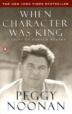 When Character Was King: A Story of Ronald Reagan - Noonan, Peggy