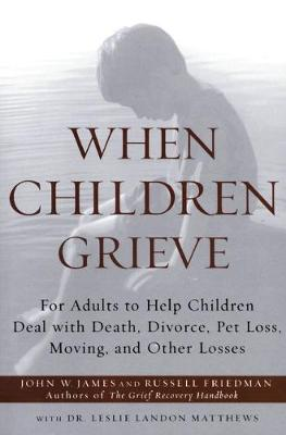 When Children Grieve: For Adults to Help Children Deal with Death, Divorce, Pet Loss, Moving, and Other Losses - James, John W, and Friedman, Russell, and Matthews