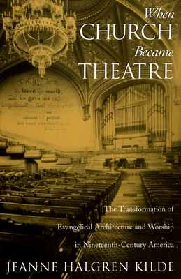 When Church Became Theatre: The Transformation of Evangelical Architecture and Worship in Nineteenth-Century America - Kilde, Jeanne Halgren