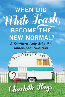 When Did White Trash Become the New Normal?: A Southern Lady Asks the Impertinent Question - Hays, Charlotte