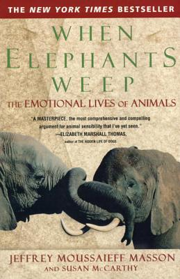 When Elephants Weep: The Emotional Lives of Animals - Masson, Jeffrey Moussaieff, PH.D., and McCarthy, Susan (Contributions by)
