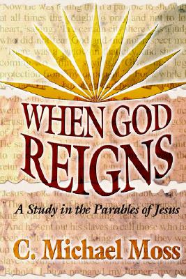 When God Reigns: A Study in the Parables of Jesus - Moss, C Michael, and Moss, Carl Michael