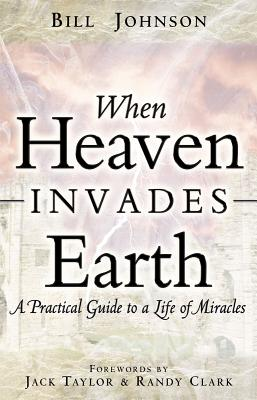 When Heaven Invades Earth: A Practical Guide to a Life of Miracles - Johnson, Bill