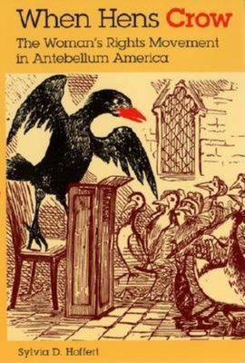 When Hens Crow: The Woman's Rights Movement in Antebellum America - Hoffert, Sylvia D, Professor