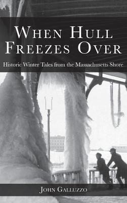 When Hull Freezes Over: Historic Winter Tales from the Massachusetts Shore - Galluzzo, John