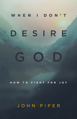 When I Don't Desire God: How to Fight for Joy - Piper, John, Dr.