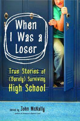 When I Was a Loser: True Stories of (Barely) Surviving High School - McNally, John (Editor)