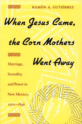 When Jesus Came, the Corn Mothers Went Away: Marriage, Sexuality, and Power in New Mexico, 1500-1846 - Gutierrez, Ramon a