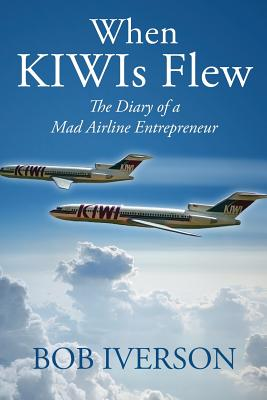 When Kiwis Flew: The Diary of a Mad Airline Entrepreneur - Iverson, Bob