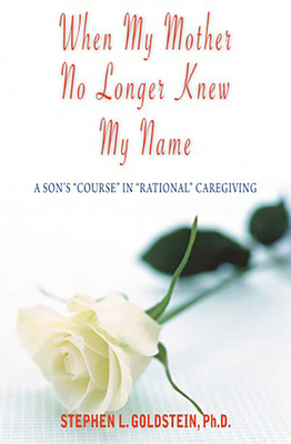 "When My Mother No Longer Knew My Name: A Son's ""Course"" in ""Rational"" Caregiving - Goldstein, Stephen L"