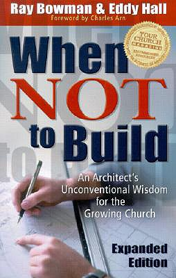 When Not to Build, Exp. Ed.: An Architect's Unconventional Wisdom for the Growing Church - Bowman, Ray, and Hall, Eddy