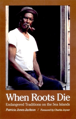 When Roots Die: Endangered Traditions on the Sea Islands - Jones-Jackson, Patricia, and Joyner, Charles (Foreword by)