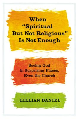 "When ""Spiritual But Not Religious"" Is Not Enough: Seeing God in Surprising Places, Even the Church - Daniel, Lillian"