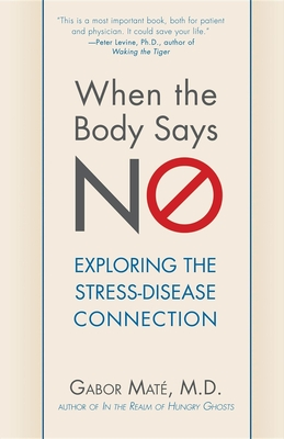 When the Body Says No: Exploring the Stress-Disease Connection - Mate, Gabor, M.D.