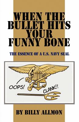 When the Bullet Hits Your Funny Bone: The Essence of A U.S. Navy Seal - Allmon, Billy