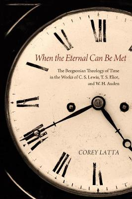 When the Eternal Can Be Met: The Bergsonian Theology of Time in the Works of C. S. Lewis, T. S. Eliot, and W. H. Auden - Latta, Corey