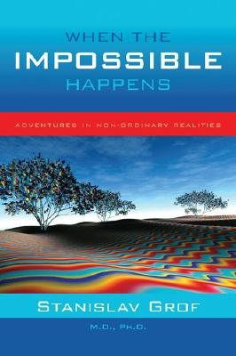 When the Impossible Happens: Adventures in Non-Ordinary Reality - Grof, Stanislav, M.D.