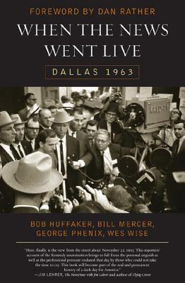 When the News Went Live: Dallas 1963 - Huffaker, Robert, and Mercer, Bill, and Phenix, George