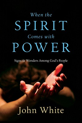 When the Spirit Comes with Power: Signs & Wonders Among God's People - White, John