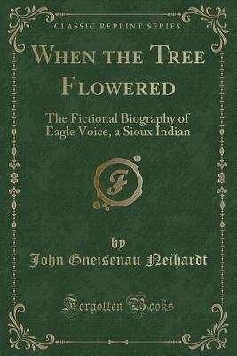 When the Tree Flowered: The Fictional Biography of Eagle Voice, a Sioux Indian (Classic Reprint) - Neihardt, John Gneisenau