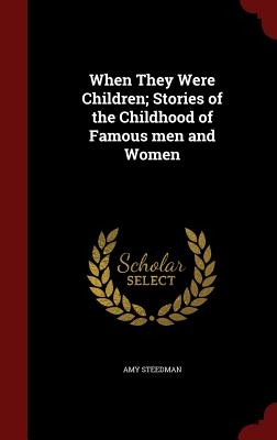When They Were Children; Stories of the Childhood of Famous Men and Women - Steedman, Amy