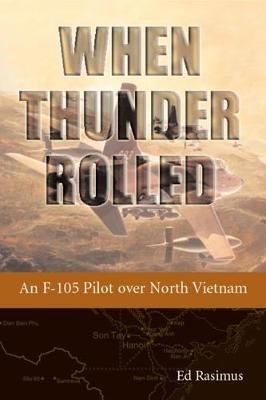 When Thunder Rolled: An F-105 Pilot Over North Vietnam - Rasimus, Ed