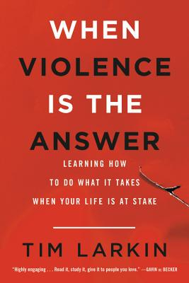 When Violence Is the Answer: Learning How to Do What It Takes When Your Life Is at Stake - Larkin, Tim
