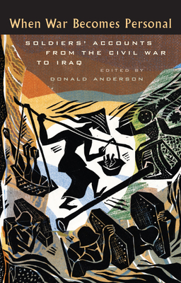 When War Becomes Personal: Soldiers' Accounts from the Civil War to Iraq - Anderson, Donald (Editor)