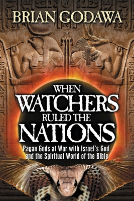 When Watchers Ruled the Nations: Pagan Gods at War with Israel's God and the Spiritual World of the Bible - Godawa, Brian
