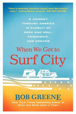 When We Get to Surf City: A Journey Through America in Pursuit of Rock and Roll, Friendship, and Dreams - Greene, Bob