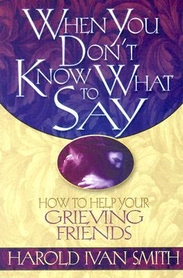 When You Don't Know What to Say: How to Help Your Grieving Friends - Smith, Harold Ivan
