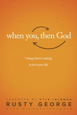 When You, Then God: 7 Things God Is Waiting to Do in Your Life - George, Rusty, and DeFazio, Michael, and Idleman, Kyle (Foreword by)