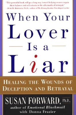 When Your Lover Is a Liar: Healing the Wounds of Deception and Betrayal - Forward, Susan, Dr., and Frazier, Donna