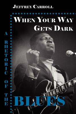 When Your Way Gets Dark: A Rhetoric of the Blues - Carroll, Jeffrey