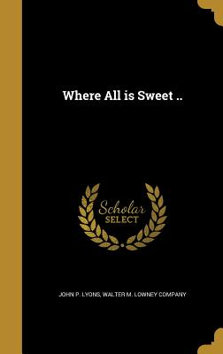 Where All Is Sweet .. - Lyons, John P, and Walter M Lowney Company (Creator)