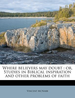 Where Believers May Doubt: Or, Studies in Biblical Inspiration and Other Problems of Faith - McNabb, Vincent