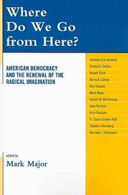 Where Do We Go from Here?: American Democracy and the Renewal of the Radical Imagination - Major, Mark (Editor), and Bronner, Stephen Eric (Contributions by), and Collins, Sheila D (Contributions by)