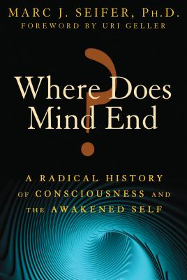 Where Does Mind End?: A Radical History of Consciousness and the Awakened Self - Seifer, Marc, and Geller, Uri (Foreword by)