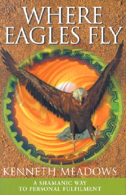 Where Eagles Fly: A Shamanic Way to Personal Fulfilment - Meadows, Kenneth