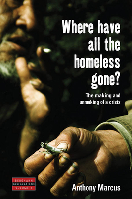 Where Have All the Homeless Gone?: The Making and Unmaking of a Crisis - Marcus, Anthony, and Marcus, A