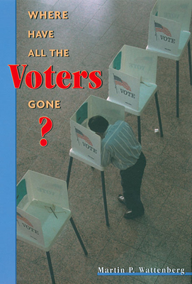 Where Have All the Voters Gone? - Wattenberg, Martin P
