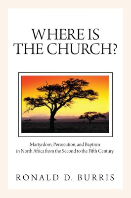 Where Is the Church?: Martyrdom, Persecution, and Baptism in North Africa from the Second to the Fifth Century - Burris, Ronald D