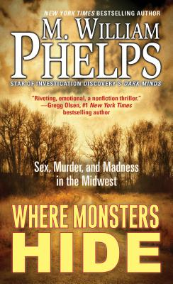 Where Monsters Hide: Sex, Murder, and Madness in the Midwest - Phelps, M William