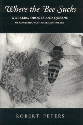 Where the Bee Sucks: Workers, Drones, and Queens of Contemporary American Poetry - Peters, Robert