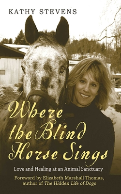 Where the Blind Horse Sings: Love and Healing at an Animal Sanctuary - Stevens, Kathy, and Marshall Thomas, Elizabeth, and Thomas, Elizabeth Marshall (Foreword by)