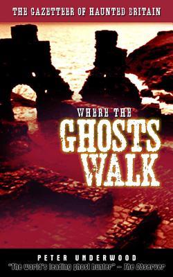Where the Ghosts Walk: The Gazetteer of Haunted Britain - Underwood, Peter