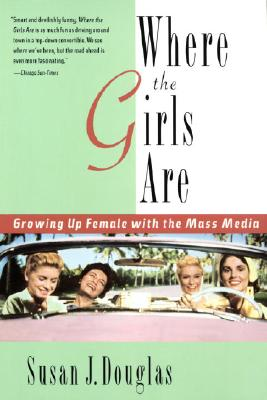 Where the Girls Are: Growing Up Female with the Mass Media - Douglas, Susan