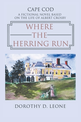 Where the Herring Run: A Fictional Novel Based on the Life of Albert Crosby - Leone, Dorothy D