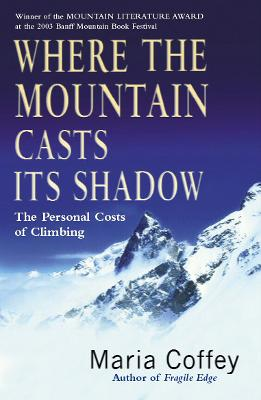 Where the Mountain Casts Its Shadow: The Personal Costs of Climbing - Coffey, Maria